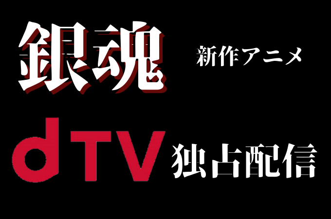 【銀魂のdTV独占配信の新作アニメ】dTVに入るべき?
