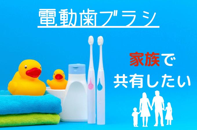 【電動歯ブラシを家族で共有したい】使う際の注意点とおすすめの電動歯ブラシ