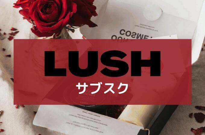 LUSH(ラッシュ)のサブスク口コミ・評判!お得感ある定期便?中身を紹介